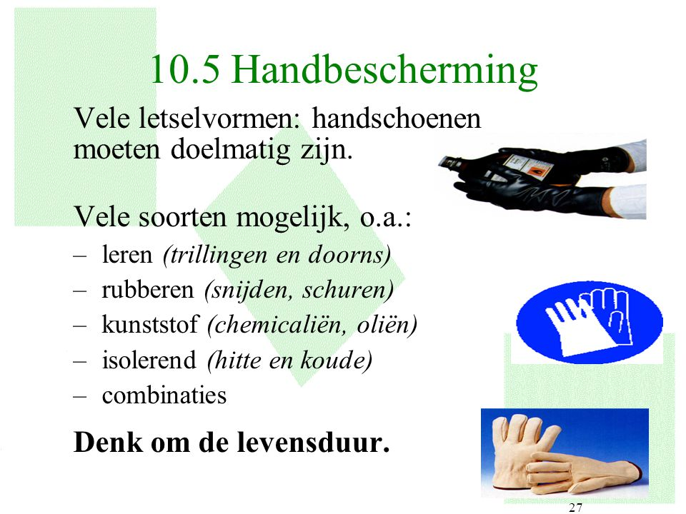 27 Vele letselvormen: handschoenen moeten doelmatig zijn. Vele soorten mogelijk, o.a.: –leren (trillingen en doorns) –rubberen (snijden, schuren) –kun