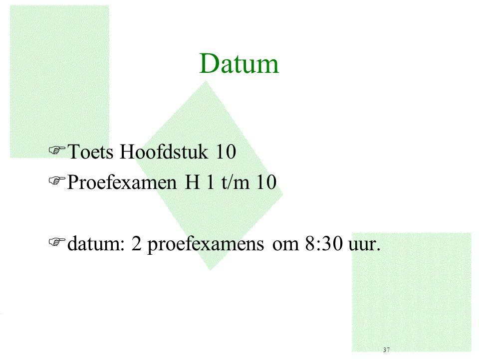 Datum FToets Hoofdstuk 10 FProefexamen H 1 t/m 10 Fdatum: 2 proefexamens om 8:30 uur. 37