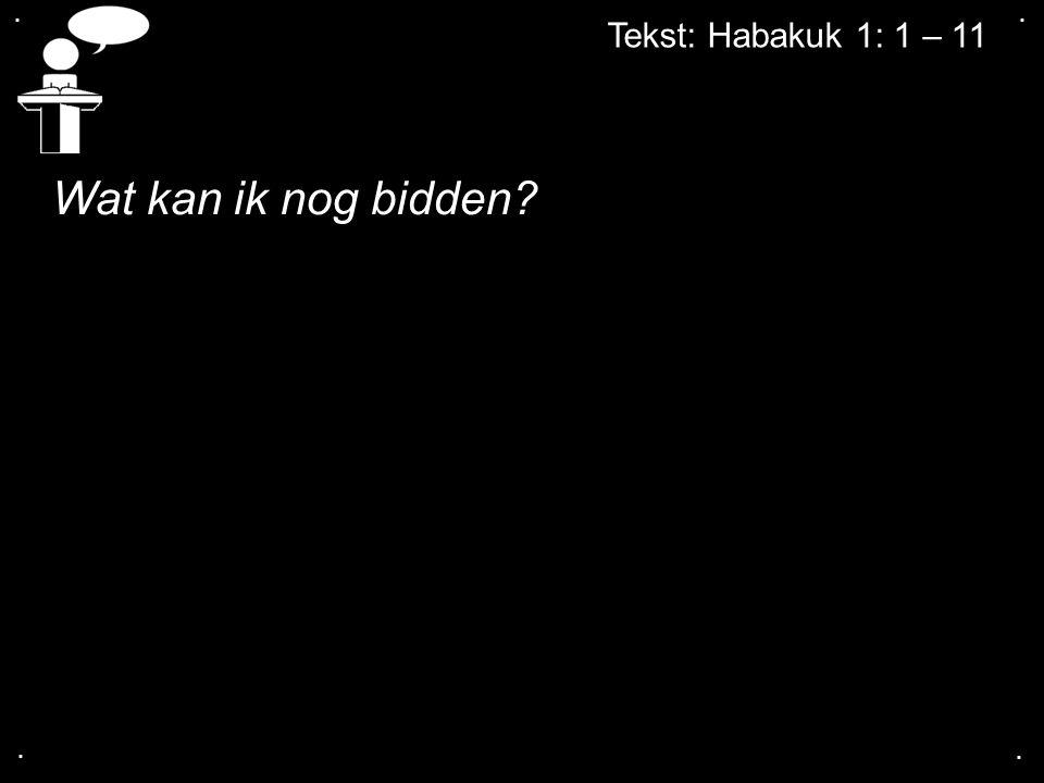 .... Tekst: Habakuk 1: 1 – 11 Wat kan ik nog bidden?