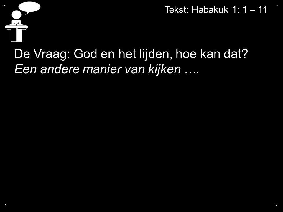 .... Tekst: Habakuk 1: 1 – 11 De Vraag: God en het lijden, hoe kan dat? Een andere manier van kijken ….