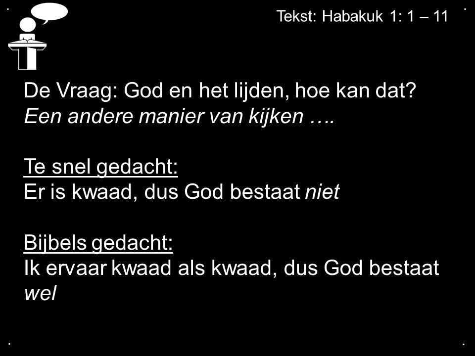 .... Tekst: Habakuk 1: 1 – 11 De Vraag: God en het lijden, hoe kan dat? Een andere manier van kijken …. Te snel gedacht: Er is kwaad, dus God bestaat
