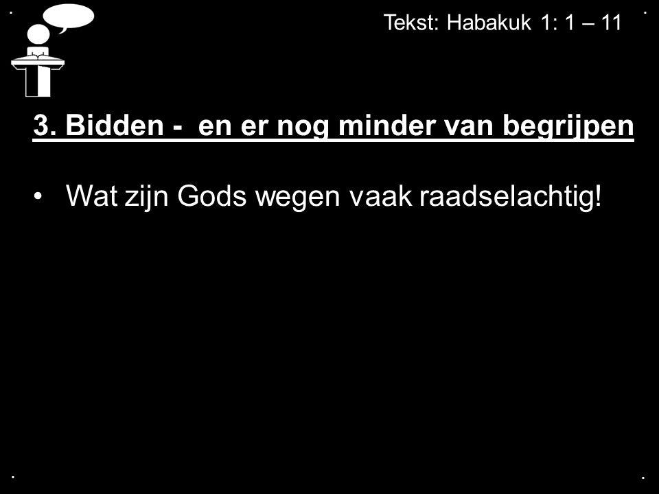 .... Tekst: Habakuk 1: 1 – 11 3. Bidden - en er nog minder van begrijpen Wat zijn Gods wegen vaak raadselachtig!