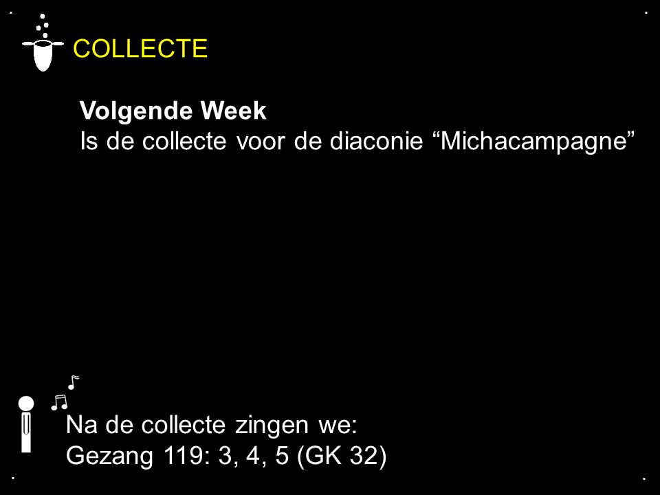 ".... COLLECTE Volgende Week Is de collecte voor de diaconie ""Michacampagne"" Na de collecte zingen we: Gezang 119: 3, 4, 5 (GK 32)"