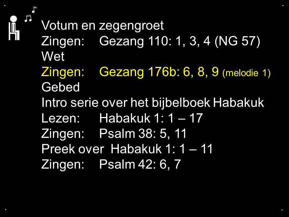 .... Votum en zegengroet Zingen:Gezang 110: 1, 3, 4 (NG 57) Wet Zingen:Gezang 176b: 6, 8, 9 (melodie 1) Gebed Intro serie over het bijbelboek Habakuk