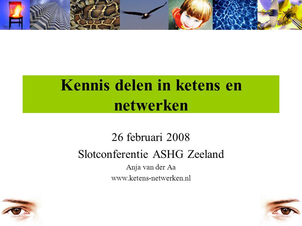Kennis delen in ketens en netwerken 26 februari 2008 Slotconferentie ASHG Zeeland Anja van der Aa www.ketens-netwerken.nl