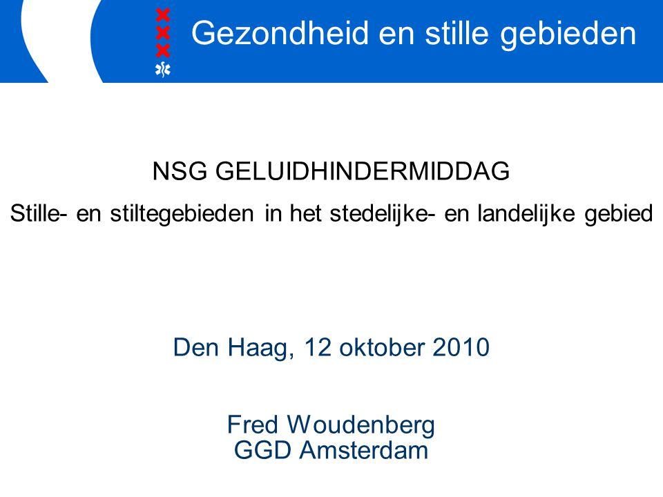 NSG GELUIDHINDERMIDDAG Stille- en stiltegebieden in het stedelijke- en landelijke gebied Den Haag, 12 oktober 2010 Fred Woudenberg GGD Amsterdam Gezondheid en stille gebieden