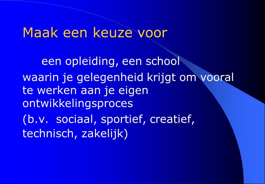 Maak een keuze voor een opleiding, een school waarin je gelegenheid krijgt om vooral te werken aan je eigen ontwikkelingsproces (b.v. sociaal, sportie