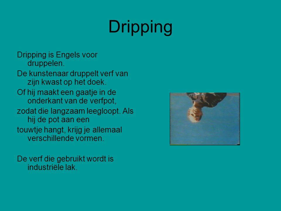 Dripping Dripping is Engels voor druppelen. De kunstenaar druppelt verf van zijn kwast op het doek. Of hij maakt een gaatje in de onderkant van de ver