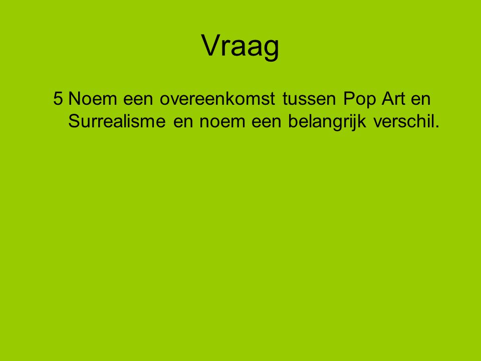 Vraag 5Noem een overeenkomst tussen Pop Art en Surrealisme en noem een belangrijk verschil.