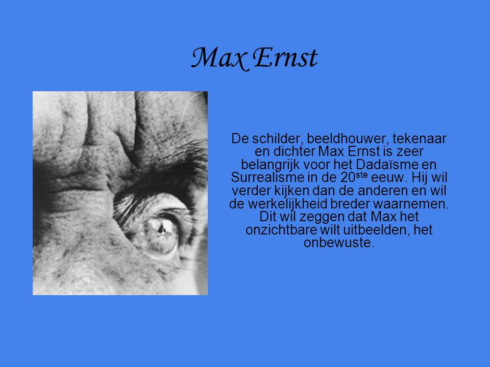Max Ernst De schilder, beeldhouwer, tekenaar en dichter Max Ernst is zeer belangrijk voor het Dadaïsme en Surrealisme in de 20 ste eeuw. Hij wil verde