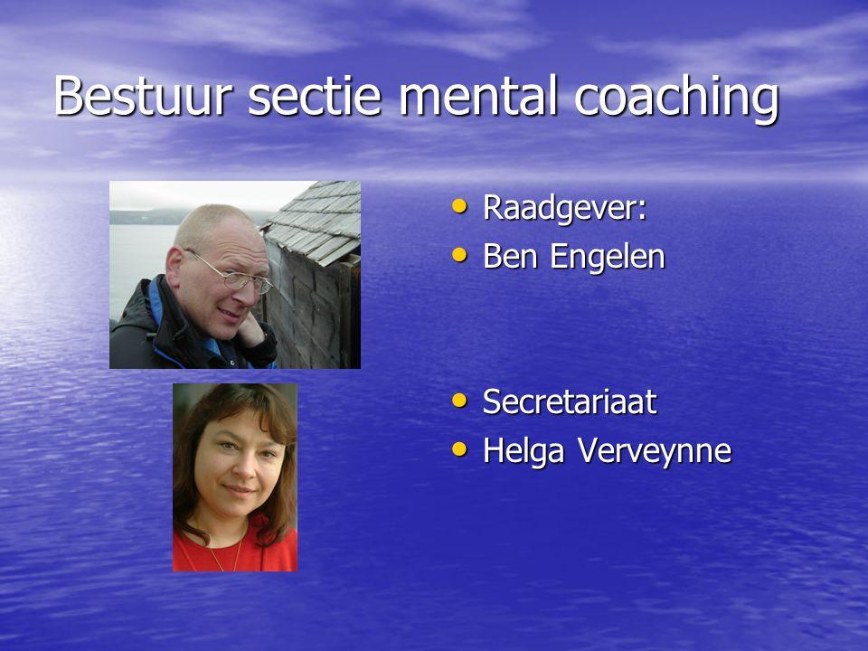 Bestuur sectie mental coaching Raadgever: Raadgever: Ben Engelen Ben Engelen Secretariaat Secretariaat Helga Verveynne Helga Verveynne