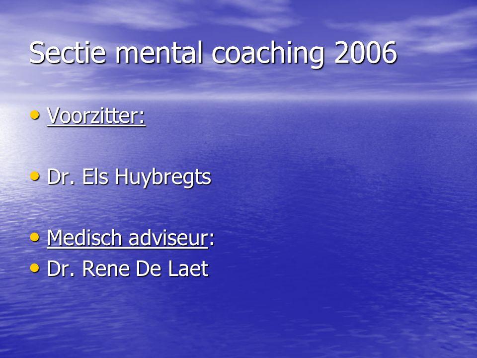 Sectie mental coaching 2006 Voorzitter: Voorzitter: Dr. Els Huybregts Dr. Els Huybregts Medisch adviseur: Medisch adviseur: Dr. Rene De Laet Dr. Rene