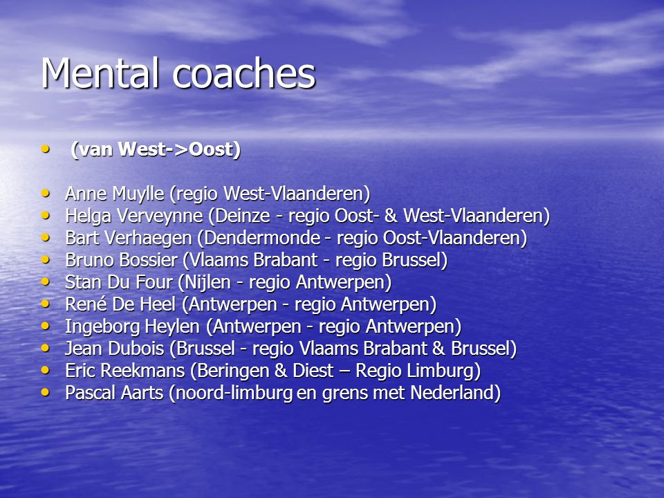 Mental coaches (van West->Oost) (van West->Oost) Anne Muylle (regio West-Vlaanderen) Anne Muylle (regio West-Vlaanderen) Helga Verveynne (Deinze - regio Oost- & West-Vlaanderen) Helga Verveynne (Deinze - regio Oost- & West-Vlaanderen) Bart Verhaegen (Dendermonde - regio Oost-Vlaanderen) Bart Verhaegen (Dendermonde - regio Oost-Vlaanderen) Bruno Bossier (Vlaams Brabant - regio Brussel) Bruno Bossier (Vlaams Brabant - regio Brussel) Stan Du Four (Nijlen - regio Antwerpen) Stan Du Four (Nijlen - regio Antwerpen) René De Heel (Antwerpen - regio Antwerpen) René De Heel (Antwerpen - regio Antwerpen) Ingeborg Heylen (Antwerpen - regio Antwerpen) Ingeborg Heylen (Antwerpen - regio Antwerpen) Jean Dubois (Brussel - regio Vlaams Brabant & Brussel) Jean Dubois (Brussel - regio Vlaams Brabant & Brussel) Eric Reekmans (Beringen & Diest – Regio Limburg) Eric Reekmans (Beringen & Diest – Regio Limburg) Pascal Aarts (noord-limburg en grens met Nederland) Pascal Aarts (noord-limburg en grens met Nederland)