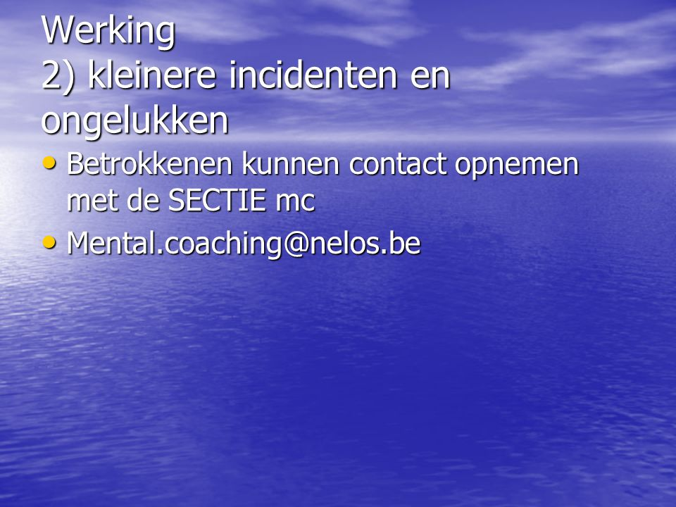 Werking 2) kleinere incidenten en ongelukken Betrokkenen kunnen contact opnemen met de SECTIE mc Betrokkenen kunnen contact opnemen met de SECTIE mc Mental.coaching@nelos.be Mental.coaching@nelos.be