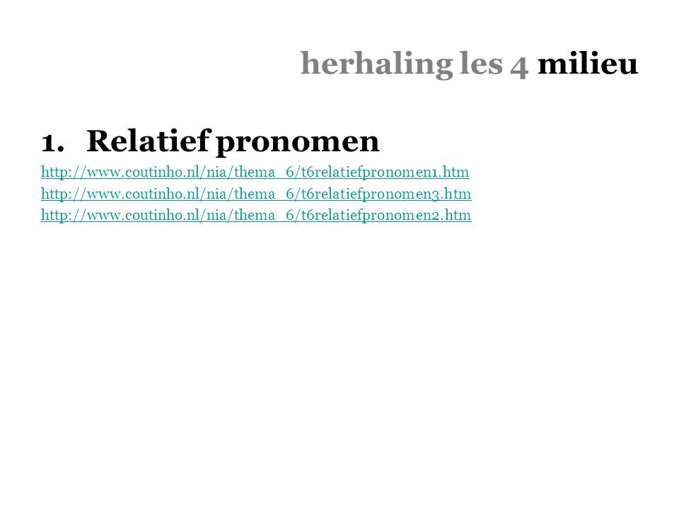 herhaling les 4 milieu 1.Relatief pronomen http://www.coutinho.nl/nia/thema_6/t6relatiefpronomen1.htm http://www.coutinho.nl/nia/thema_6/t6relatiefpro