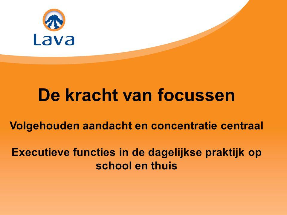 De kracht van focussen Volgehouden aandacht en concentratie centraal Executieve functies in de dagelijkse praktijk op school en thuis