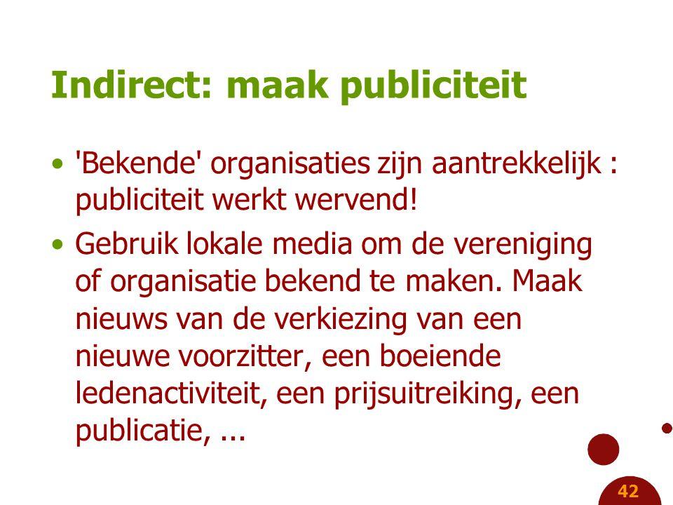 42 Indirect: maak publiciteit Bekende organisaties zijn aantrekkelijk : publiciteit werkt wervend.