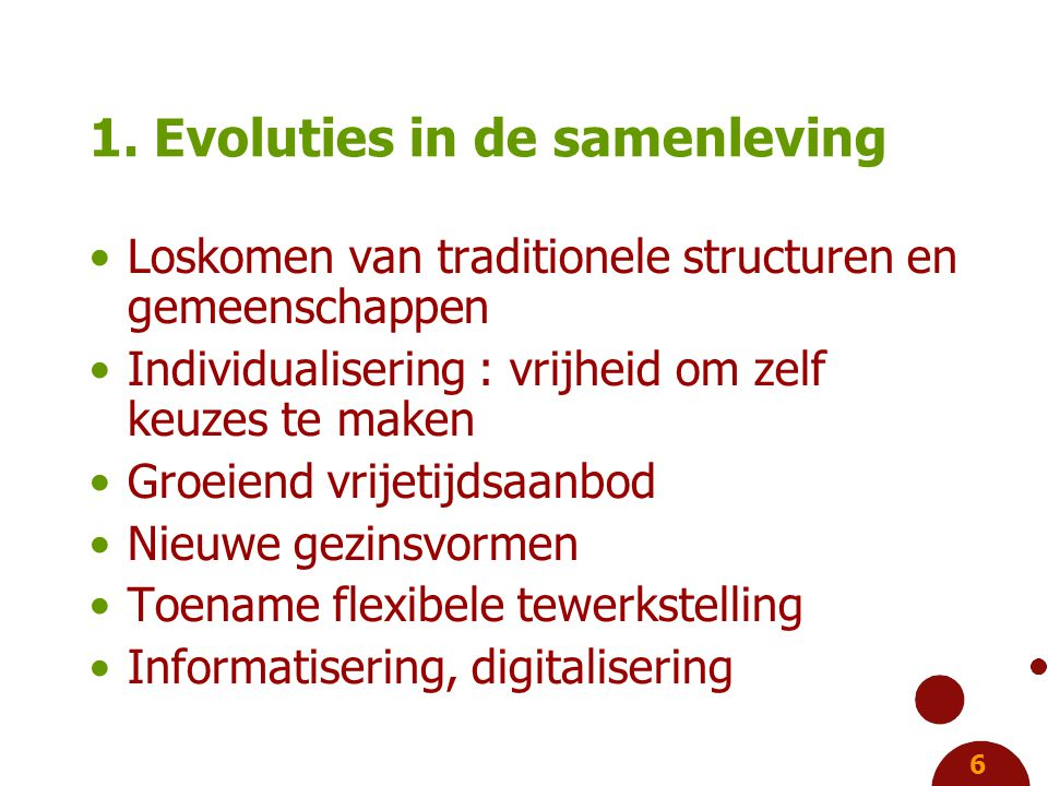 6 1. Evoluties in de samenleving Loskomen van traditionele structuren en gemeenschappen Individualisering : vrijheid om zelf keuzes te maken Groeiend