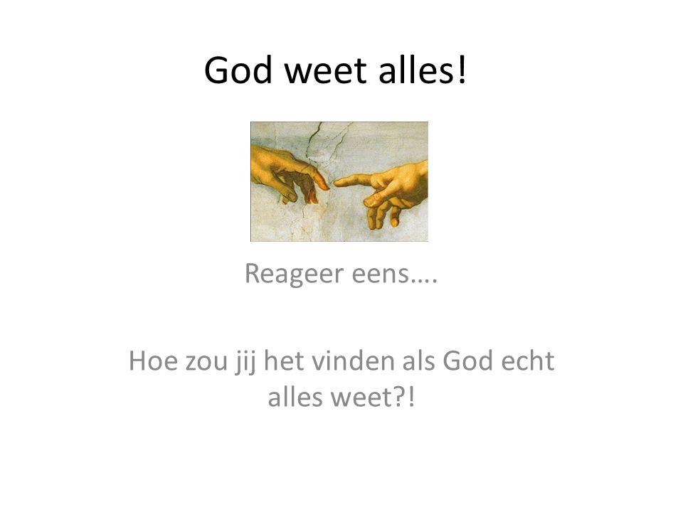 God weet alles! Reageer eens…. Hoe zou jij het vinden als God echt alles weet !