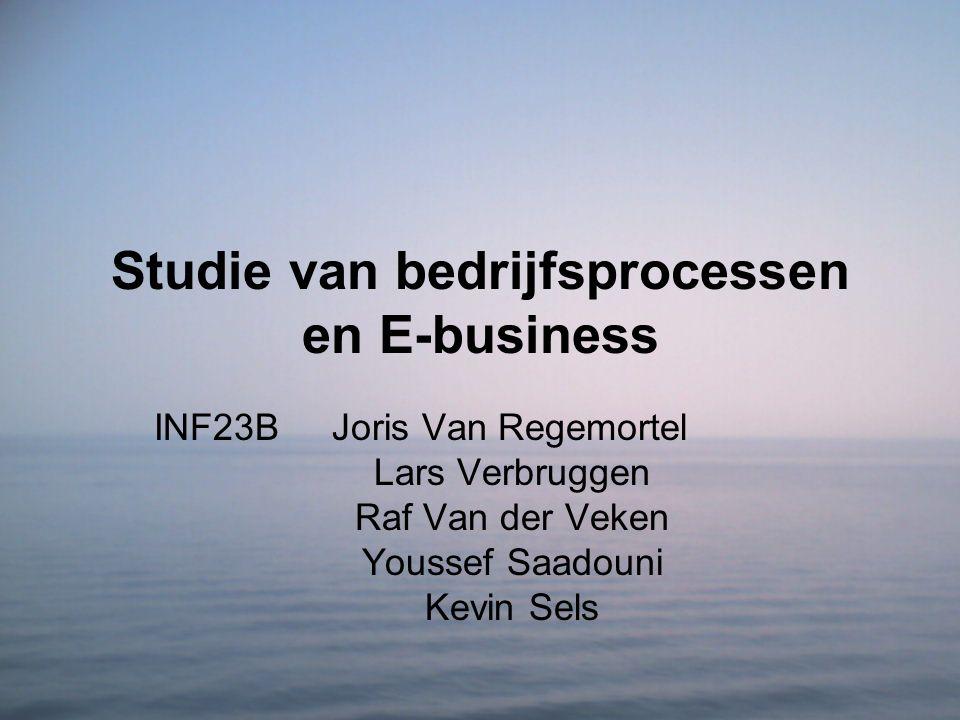 Studie van bedrijfsprocessen en E-business INF23B Joris Van Regemortel Lars Verbruggen Raf Van der Veken Youssef Saadouni Kevin Sels