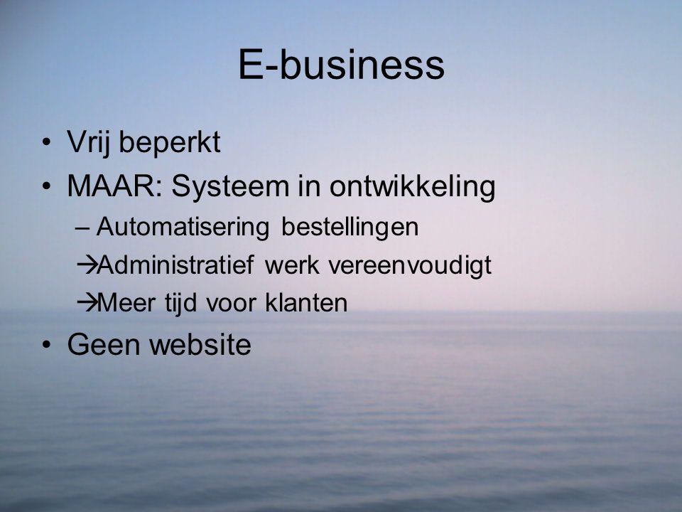 E-business Vrij beperkt MAAR: Systeem in ontwikkeling –Automatisering bestellingen  Administratief werk vereenvoudigt  Meer tijd voor klanten Geen w