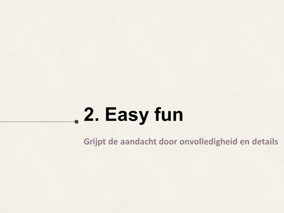 2. Easy fun Grijpt de aandacht door onvolledigheid en details