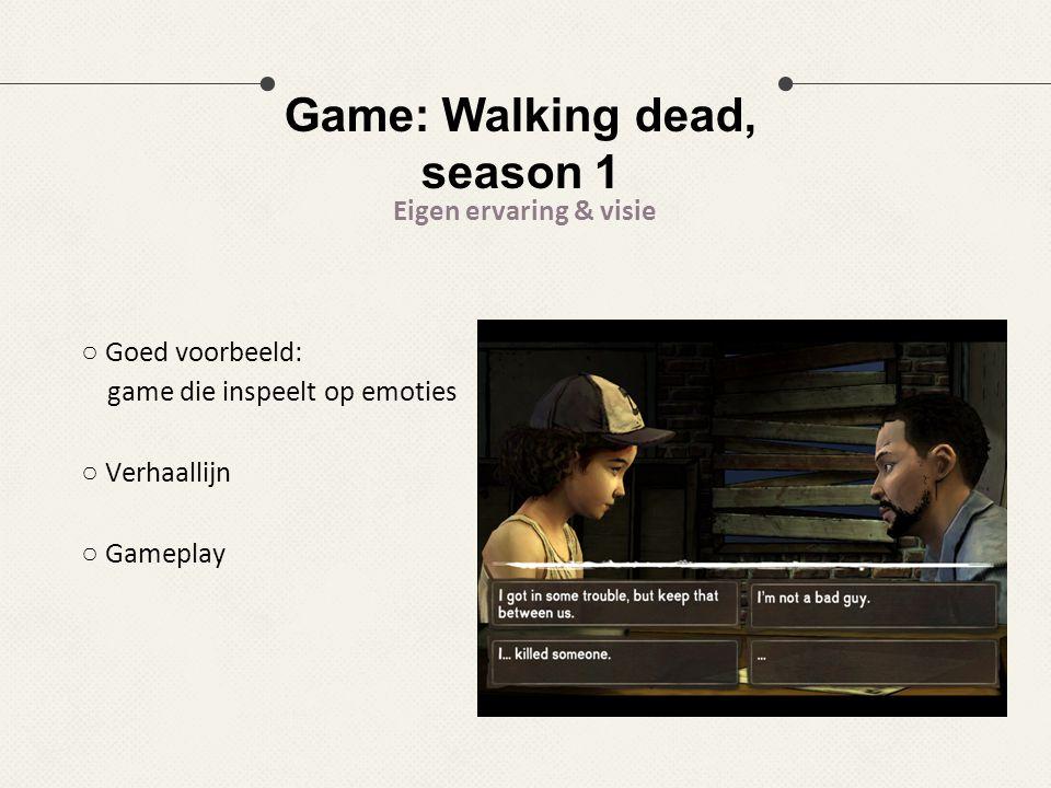 Game: Walking dead, season 1 Eigen ervaring & visie ○ Goed voorbeeld: game die inspeelt op emoties ○ Verhaallijn ○ Gameplay
