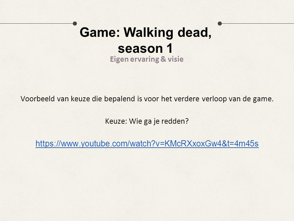 Game: Walking dead, season 1 Eigen ervaring & visie Voorbeeld van keuze die bepalend is voor het verdere verloop van de game. Keuze: Wie ga je redden?