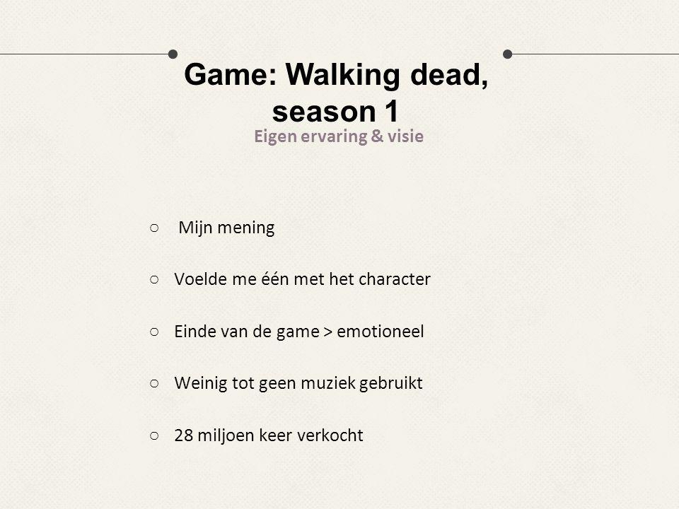 Game: Walking dead, season 1 Eigen ervaring & visie ○ Mijn mening ○Voelde me één met het character ○Einde van de game > emotioneel ○Weinig tot geen mu