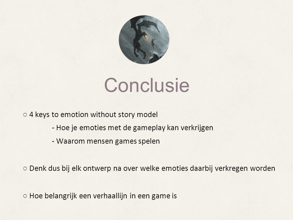 Conclusie ○ 4 keys to emotion without story model - Hoe je emoties met de gameplay kan verkrijgen - Waarom mensen games spelen ○ Denk dus bij elk ontw