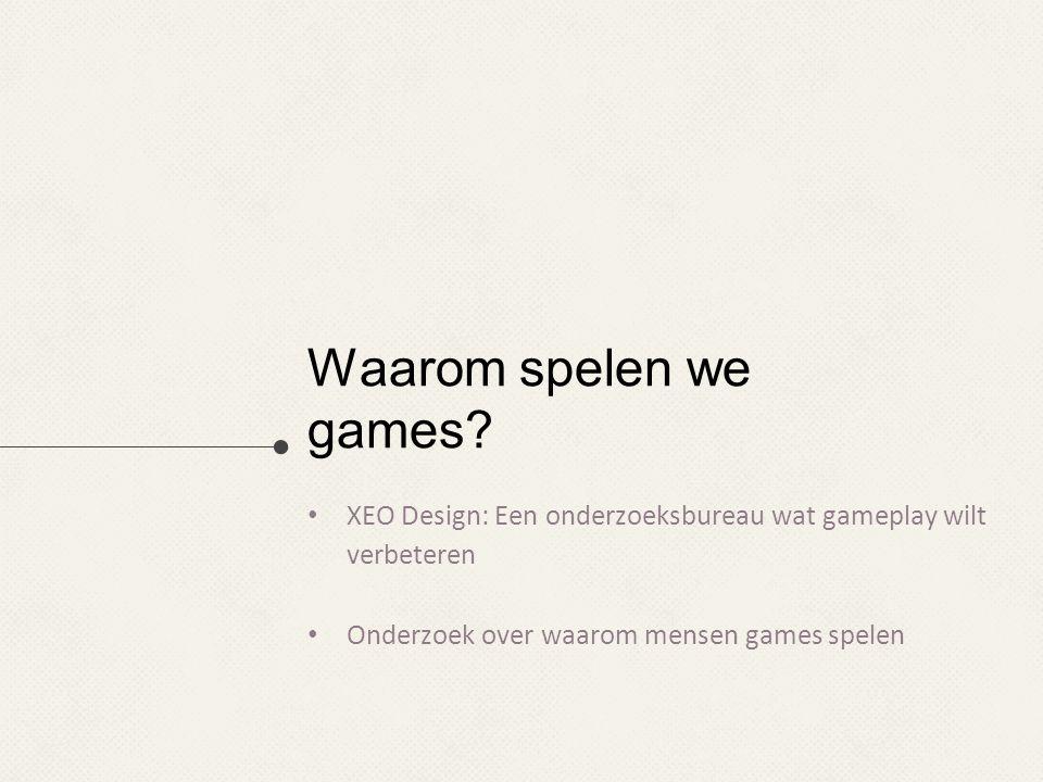 Waarom spelen we games? XEO Design: Een onderzoeksbureau wat gameplay wilt verbeteren Onderzoek over waarom mensen games spelen