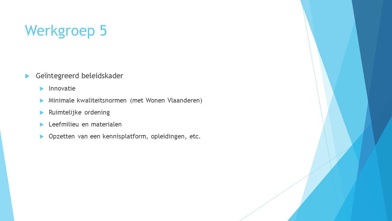 Werkgroep 5  Geïntegreerd beleidskader  Innovatie  Minimale kwaliteitsnormen (met Wonen Vlaanderen)  Ruimtelijke ordening  Leefmilieu en material