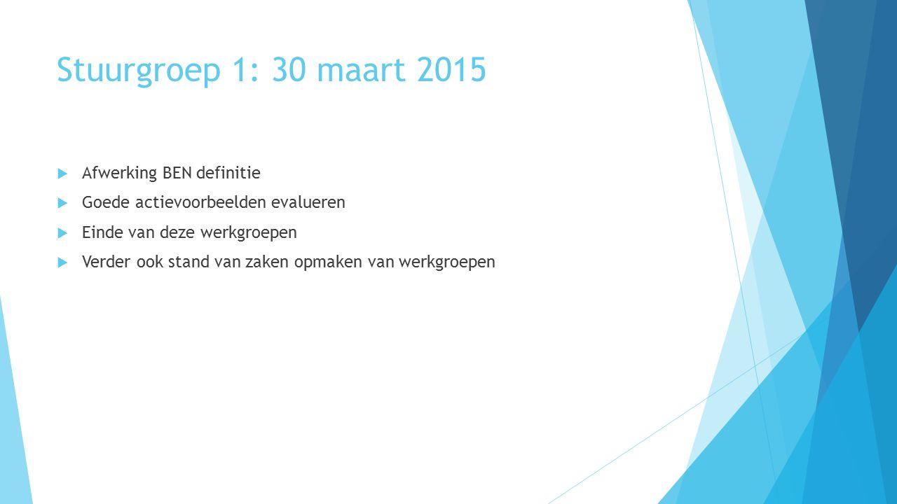 Stuurgroep 1: 30 maart 2015  Afwerking BEN definitie  Goede actievoorbeelden evalueren  Einde van deze werkgroepen  Verder ook stand van zaken opmaken van werkgroepen