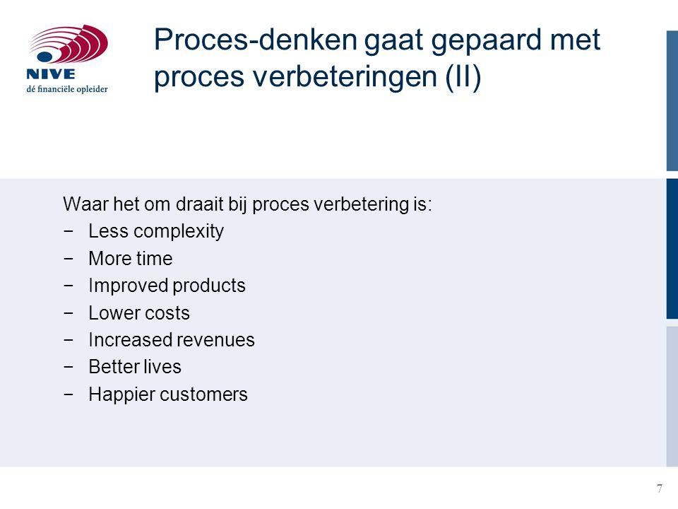 7 Waar het om draait bij proces verbetering is: −Less complexity −More time −Improved products −Lower costs −Increased revenues −Better lives −Happier customers Proces-denken gaat gepaard met proces verbeteringen (II)