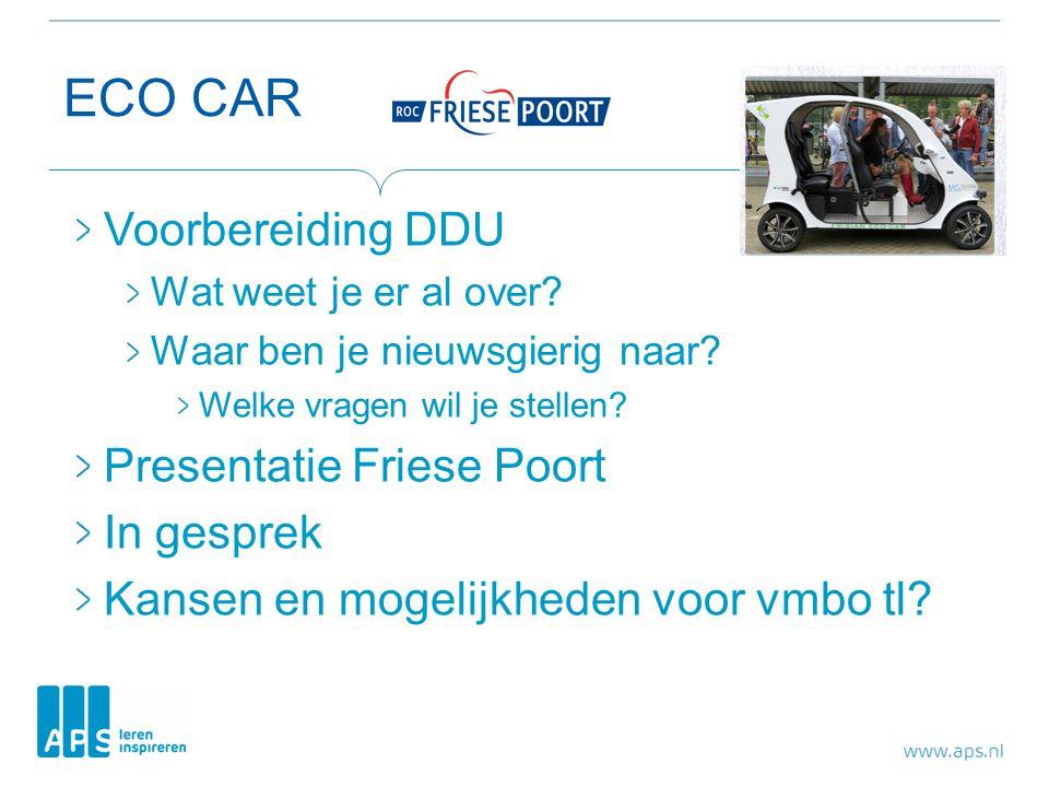 ECO CAR Voorbereiding DDU Wat weet je er al over? Waar ben je nieuwsgierig naar? Welke vragen wil je stellen? Presentatie Friese Poort In gesprek Kans