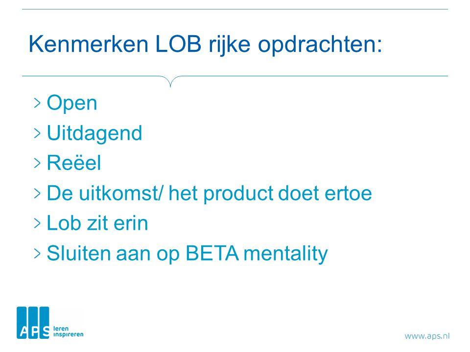 Kenmerken LOB rijke opdrachten: Open Uitdagend Reëel De uitkomst/ het product doet ertoe Lob zit erin Sluiten aan op BETA mentality
