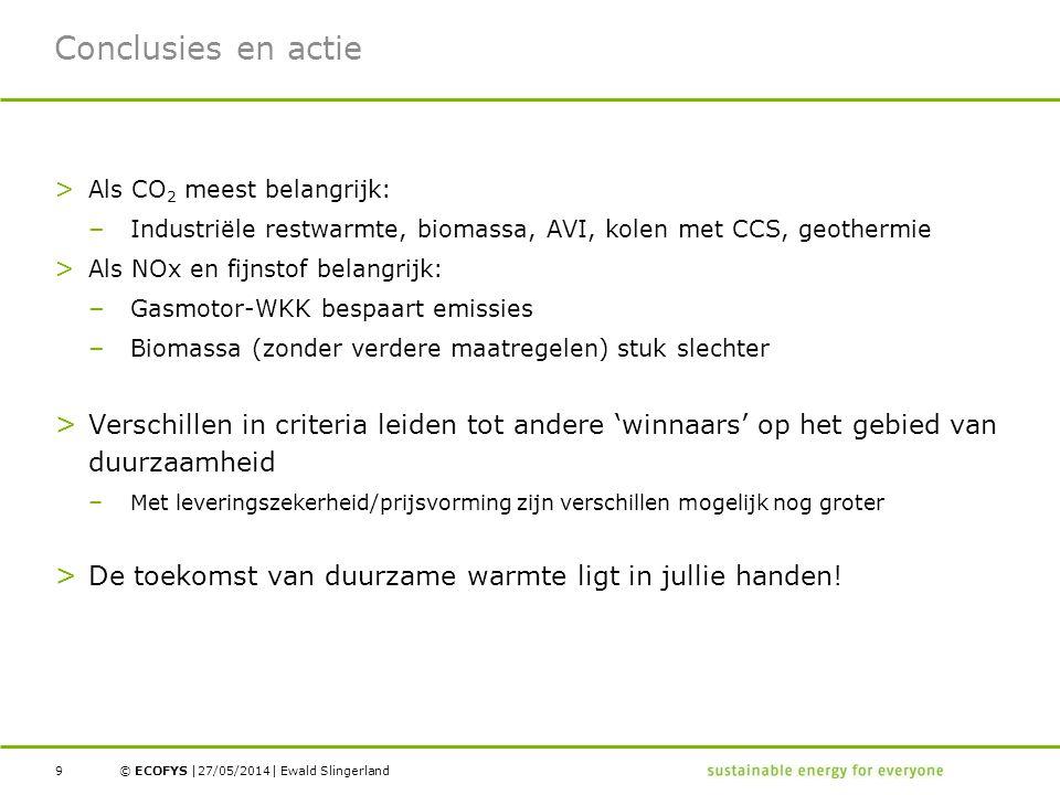 © ECOFYS | | Conclusies en actie > Als CO 2 meest belangrijk: – Industriële restwarmte, biomassa, AVI, kolen met CCS, geothermie > Als NOx en fijnstof belangrijk: – Gasmotor-WKK bespaart emissies – Biomassa (zonder verdere maatregelen) stuk slechter > Verschillen in criteria leiden tot andere 'winnaars' op het gebied van duurzaamheid – Met leveringszekerheid/prijsvorming zijn verschillen mogelijk nog groter > De toekomst van duurzame warmte ligt in jullie handen.