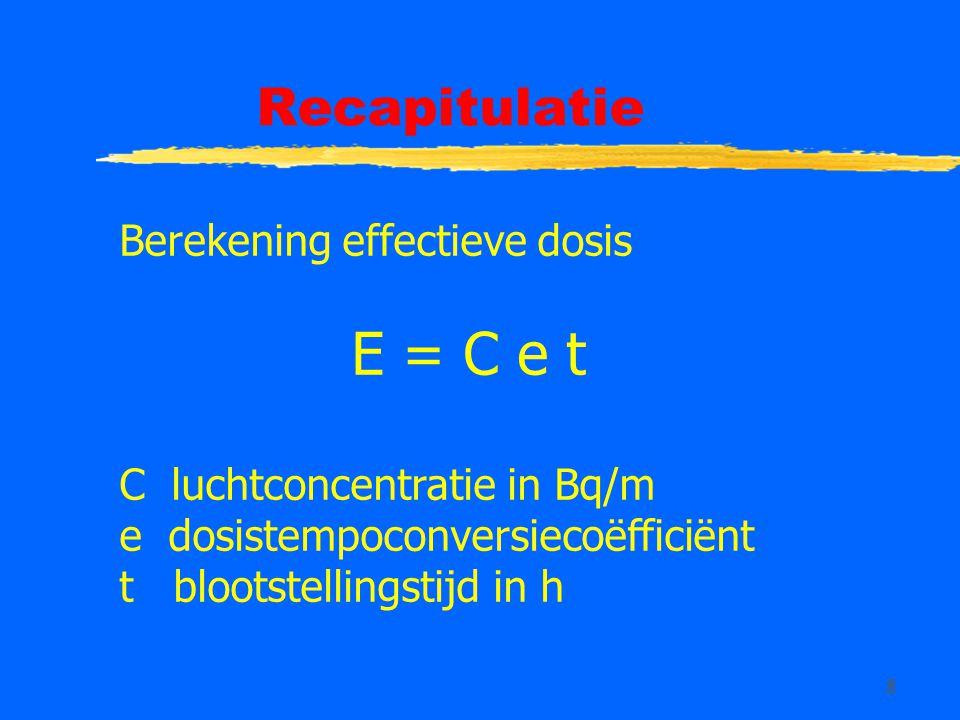 8 Recapitulatie Berekening effectieve dosis E = C e t C luchtconcentratie in Bq/m e dosistempoconversiecoëfficiënt t blootstellingstijd in h