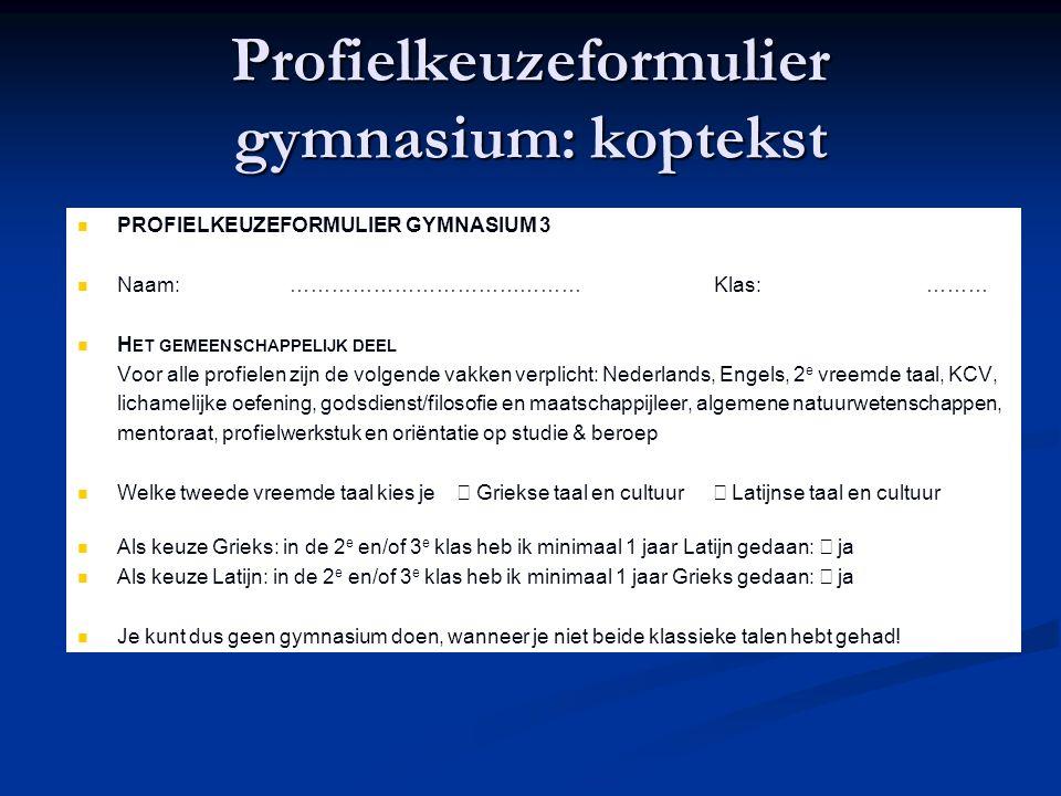 Profielkeuzeformulier gymnasium: koptekst PROFIELKEUZEFORMULIER GYMNASIUM 3 Naam:……………………………………Klas:……… H ET GEMEENSCHAPPELIJK DEEL Voor alle profielen zijn de volgende vakken verplicht: Nederlands, Engels, 2 e vreemde taal, KCV, lichamelijke oefening, godsdienst/filosofie en maatschappijleer, algemene natuurwetenschappen, mentoraat, profielwerkstuk en oriëntatie op studie & beroep Welke tweede vreemde taal kies je  Griekse taal en cultuur  Latijnse taal en cultuur Als keuze Grieks: in de 2 e en/of 3 e klas heb ik minimaal 1 jaar Latijn gedaan:  ja Als keuze Latijn: in de 2 e en/of 3 e klas heb ik minimaal 1 jaar Grieks gedaan:  ja Je kunt dus geen gymnasium doen, wanneer je niet beide klassieke talen hebt gehad!