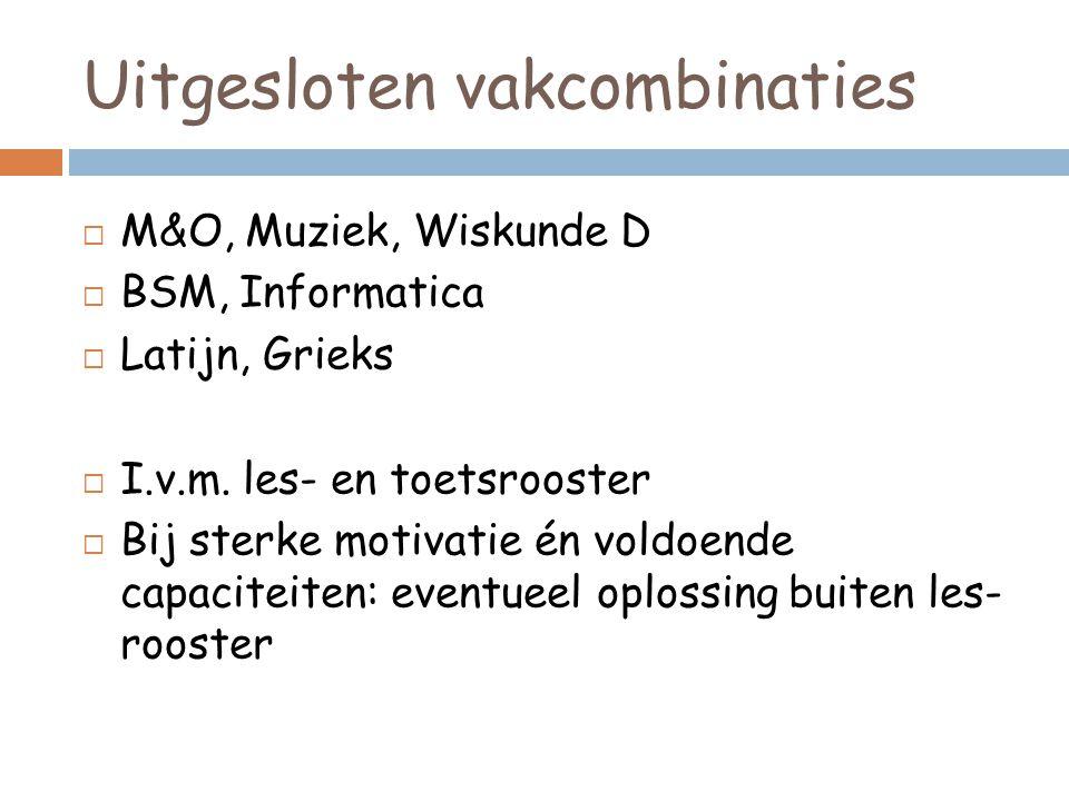 Uitgesloten vakcombinaties  M&O, Muziek, Wiskunde D  BSM, Informatica  Latijn, Grieks  I.v.m.
