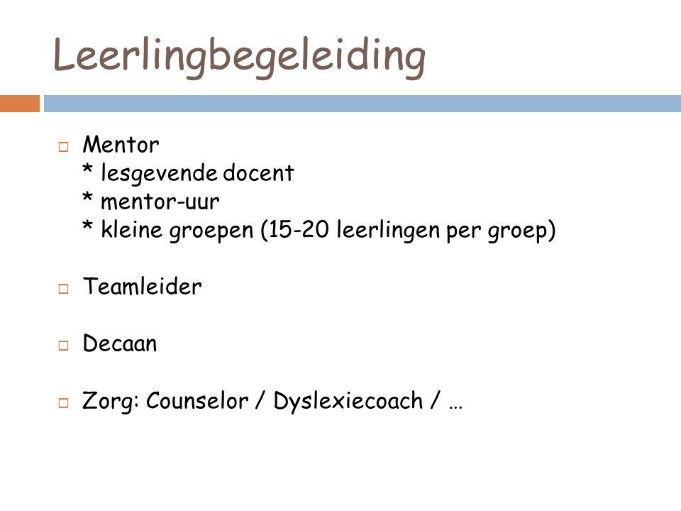 Leerlingbegeleiding  Mentor * lesgevende docent * mentor-uur * kleine groepen (15-20 leerlingen per groep)  Teamleider  Decaan  Zorg: Counselor / Dyslexiecoach / …