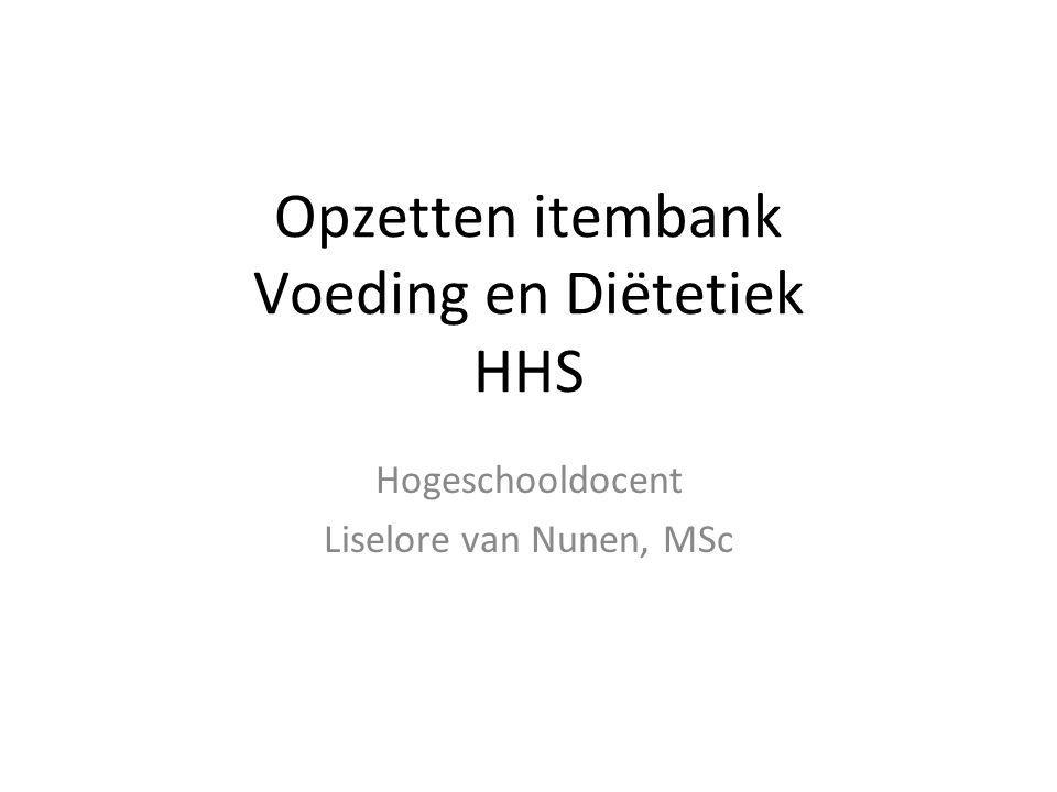 Opzetten itembank Voeding en Diëtetiek HHS Hogeschooldocent Liselore van Nunen, MSc