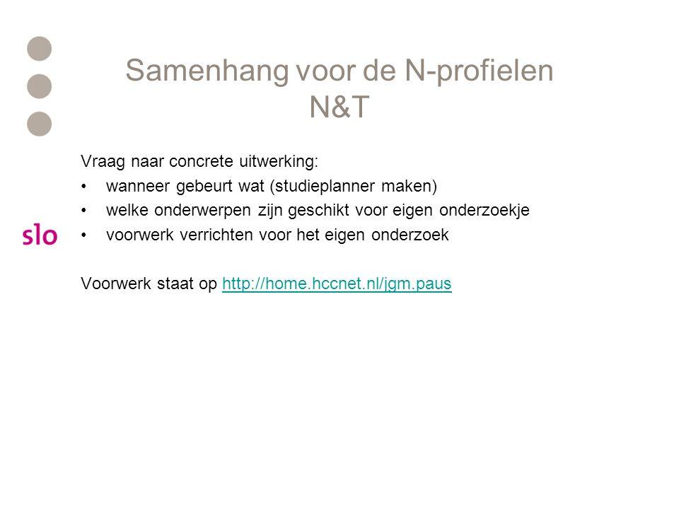 Samenhang voor de N-profielen N&T Vraag naar concrete uitwerking: wanneer gebeurt wat (studieplanner maken) welke onderwerpen zijn geschikt voor eigen onderzoekje voorwerk verrichten voor het eigen onderzoek Voorwerk staat op http://home.hccnet.nl/jgm.paushttp://home.hccnet.nl/jgm.paus