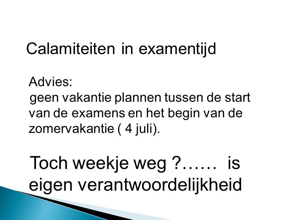 Calamiteiten in examentijd Advies: geen vakantie plannen tussen de start van de examens en het begin van de zomervakantie ( 4 juli). Toch weekje weg ?