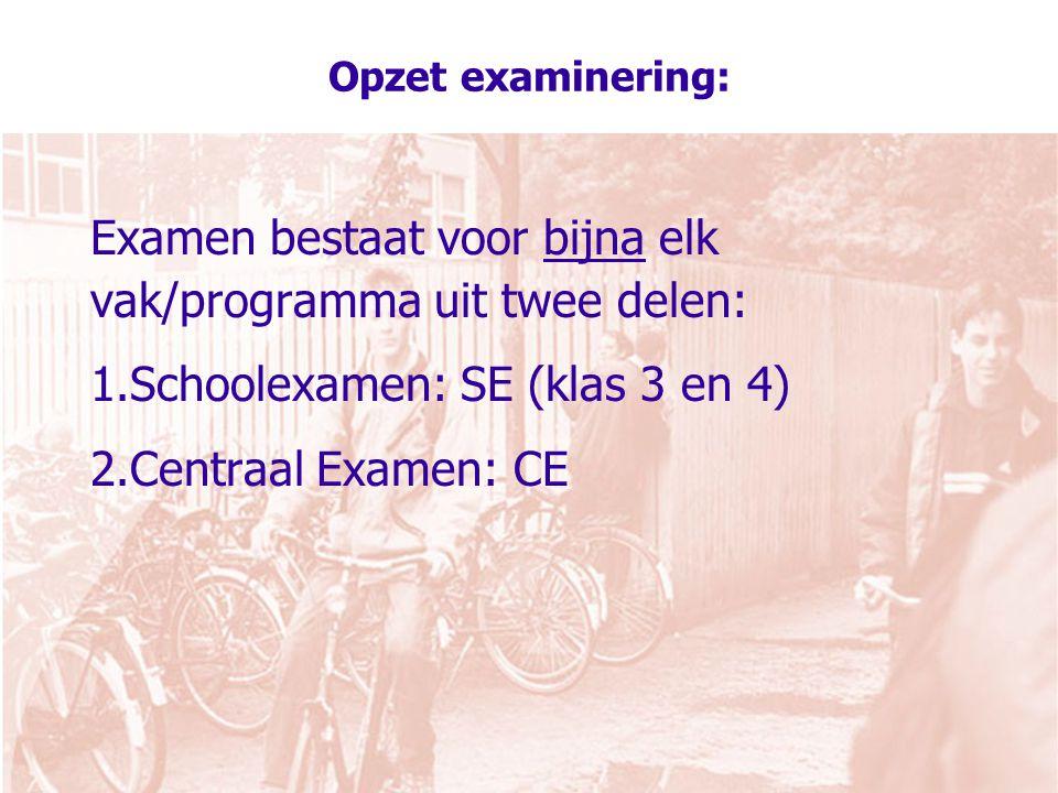 Opzet examinering: Examen bestaat voor bijna elk vak/programma uit twee delen: 1.Schoolexamen: SE (klas 3 en 4) 2.Centraal Examen: CE