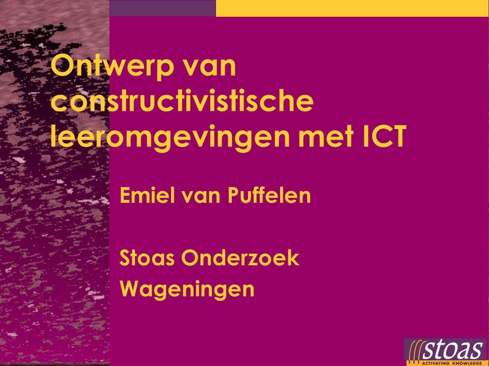 Ontwerp van constructivistische leeromgevingen met ICT Emiel van Puffelen Stoas Onderzoek Wageningen