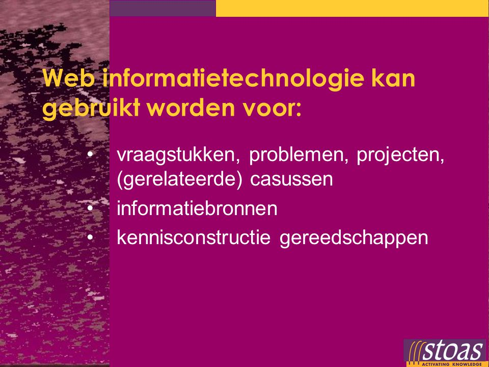 Web informatietechnologie kan gebruikt worden voor: vraagstukken, problemen, projecten, (gerelateerde) casussen informatiebronnen kennisconstructie ge