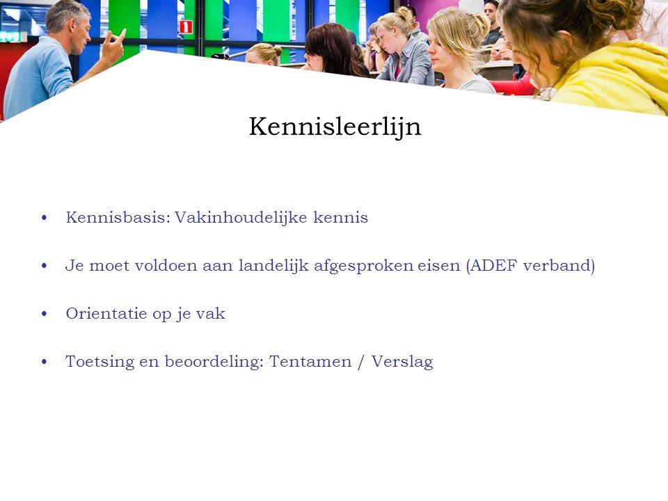 Kennisleerlijn Kennisbasis: Vakinhoudelijke kennis Je moet voldoen aan landelijk afgesproken eisen (ADEF verband) Orientatie op je vak Toetsing en beo