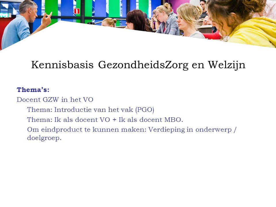 Kennisbasis GezondheidsZorg en Welzijn Thema's: Docent GZW in het VO Thema: Introductie van het vak (PGO) Thema: Ik als docent VO + Ik als docent MBO.