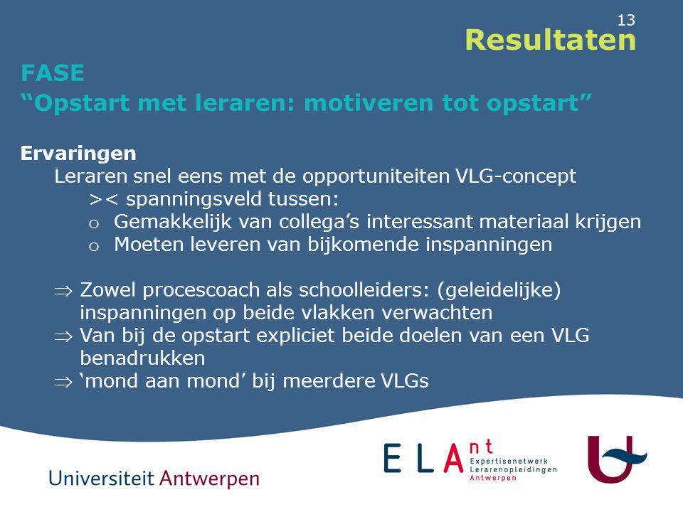 """13 Resultaten FASE """"Opstart met leraren: motiveren tot opstart"""" Ervaringen Leraren snel eens met de opportuniteiten VLG-concept >< spanningsveld tusse"""